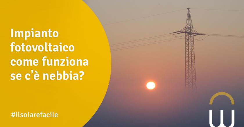 Impianto fotovoltaico come funziona se c'è nebbia?
