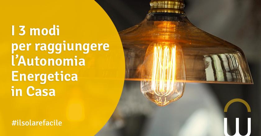 I 3 modi per raggiungere l'Autonomia Energetica in Casa