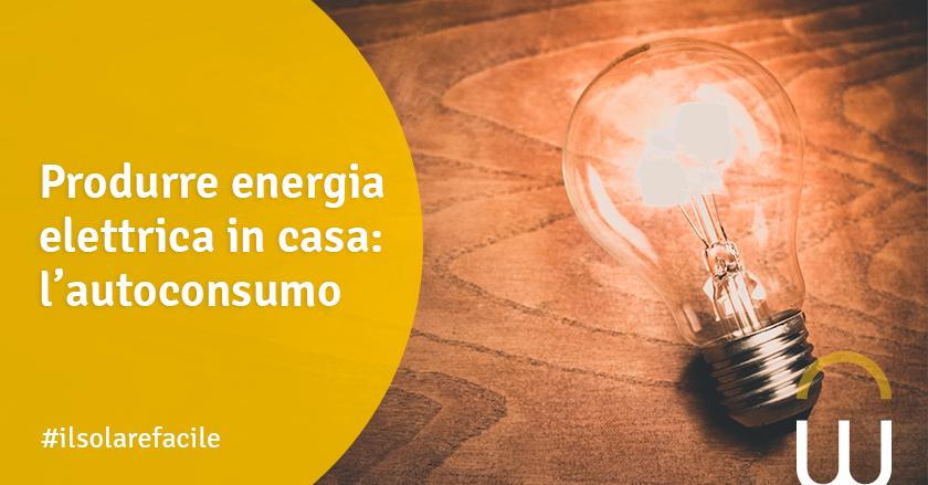 Produrre energia elettrica in casa: l'autoconsumo